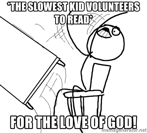 Desk Flip Rage Guy - *the slowest kid volunteers to read* For the love of God!