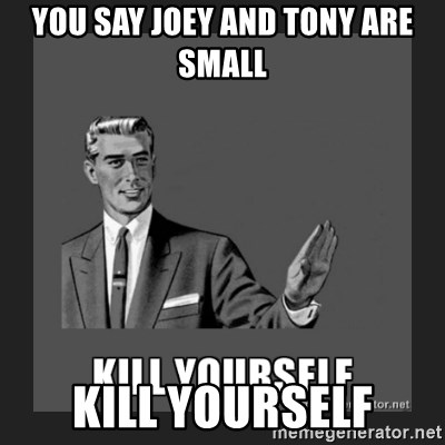 kill yourself guy - you say joey and tony are small kill yourself