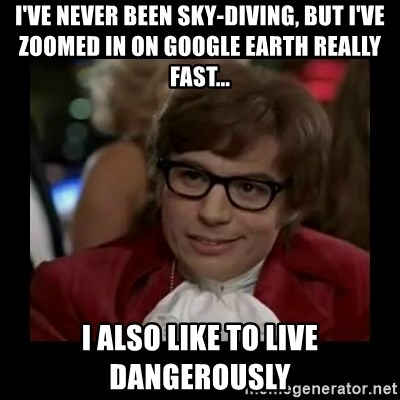 Dangerously Austin Powers - I've never been sky-diving, but I've zoomed in on google earth really fast... I also like to live dangerously