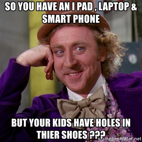 Willy Wonka - So you have an i pad , laptop & smart phone  But your kids have holes in thier shoes ???