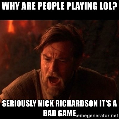 You were the chosen one  - WHY ARE PEOPLE PLAYING LOL? SERIOUSLY NICK RICHARDSON IT'S A BAD GAME