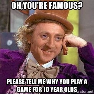 Willy Wonka - Oh,you're famous? Please tell me why you play a game for 10 year olds
