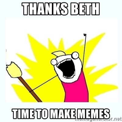 All the things - Thanks Beth Time to make Memes