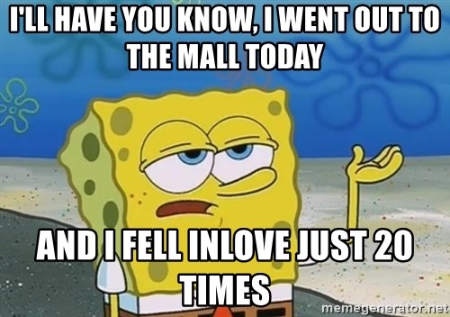 I'll have you know Spongebob - I'LL HAVE YOU KNOW, I WENT OUT TO THE MALL TODAY AND I FELL INLOVE JUST 20 TIMES