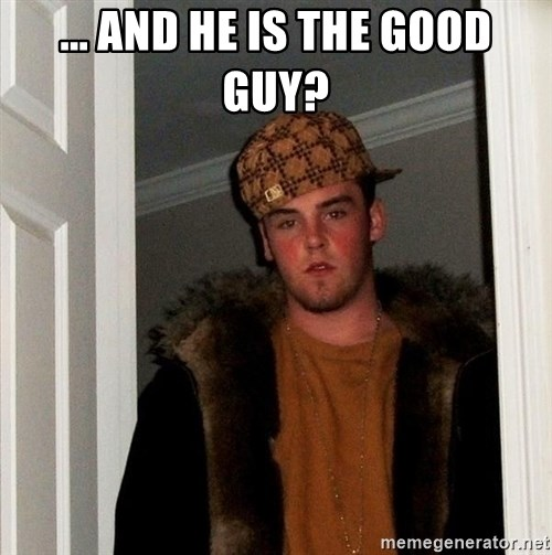 Scumbag Steve - ... And he is the good guy?