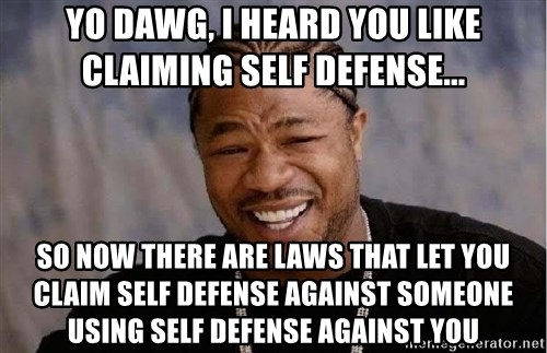 Yo Dawg - Yo Dawg, I heard you like claiming self defense... So now there are laws that let you claim self defense against someone using self defense against you