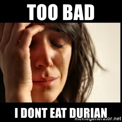 First World Problems - too bad  i dont eat durian