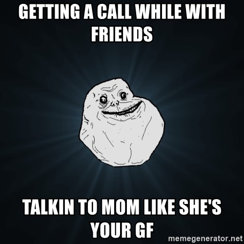 Forever Alone - GETTING A CALL WHILE WITH FRIENDS TALKIN TO MOM LIKE SHE'S YOUR GF