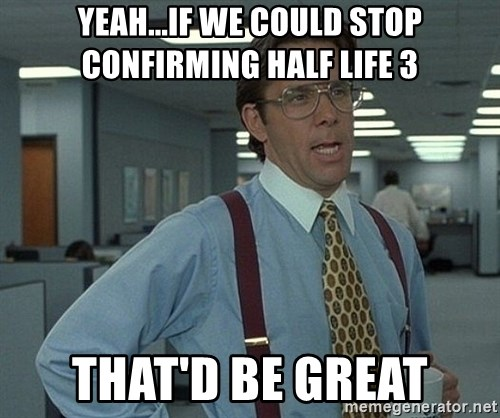 Bill Lumbergh - Yeah...if we could stop confirming half life 3 that'd be great