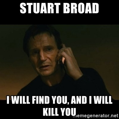 liam neeson taken - STUART BROAD I will find you, and i will kill you