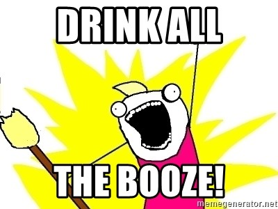 X ALL THE THINGS - Drink all the booze!