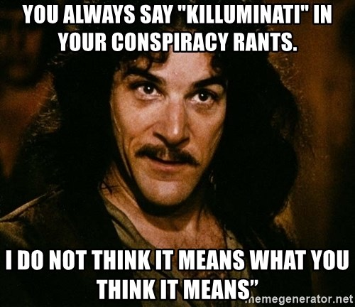 """Inigo Montoya - you always say """"killuminati"""" in your conspiracy rants. I Do Not Think It Means What You Think It Means"""""""