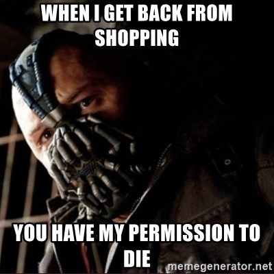 Bane Permission to Die - WHEN I GET BACK FROM SHOPPING YOU HAVE MY PERMISSION TO DIE