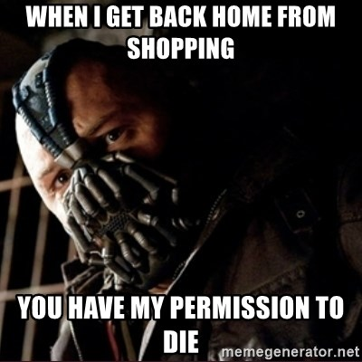Bane Permission to Die - WHEN I GET BACK HOME FROM SHOPPING  YOU HAVE MY PERMISSION TO DIE