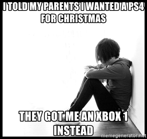 First World Problems - i told my PARENTS i wanted a ps4 for CHRISTMAS   they got me an xbox 1 instead