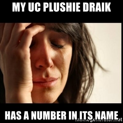 First World Problems - MY UC PLUSHIE DRAIK HAS A NUMBER IN ITS NAME