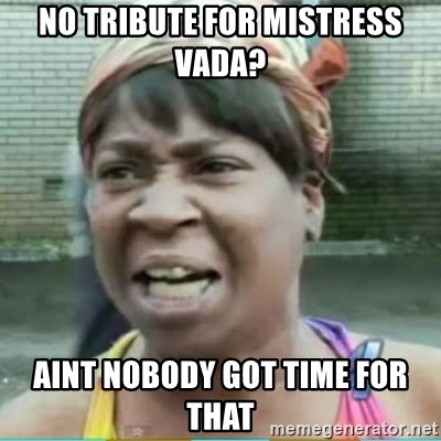 Sweet Brown Meme - No Tribute for Mistress vada?  Aint nobody got time for that