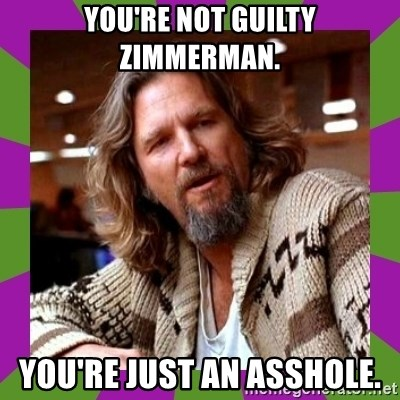 Dudeism - YOu're not guilty Zimmerman. you're just an asshole.
