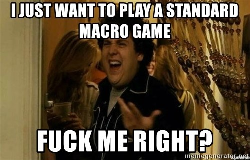 Fuck me right - i just want to play a standard macro game fuck me right?