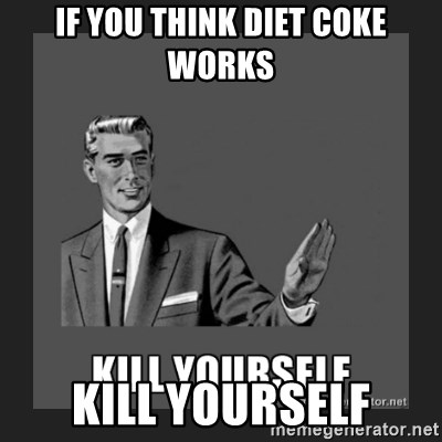 kill yourself guy - if you think diet coke works kill yourself