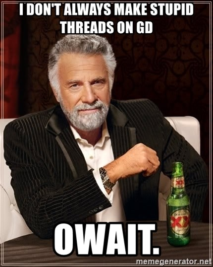 The Most Interesting Man In The World - I don't always make stupid threads on gd owait.