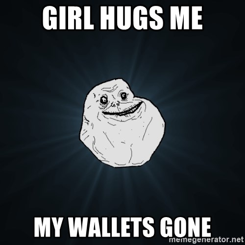 Forever Alone - girl hugs me my wallets gone