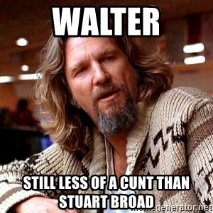 Big Lebowski - Walter Still less of a cunt than Stuart Broad