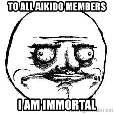 Me Gusta Xd - To all aikido members I am immortal