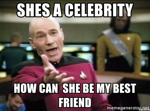 Why the fuck - shes a celebrity  how can  she be my best friend