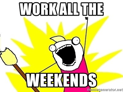 X ALL THE THINGS - Work all the  weekends