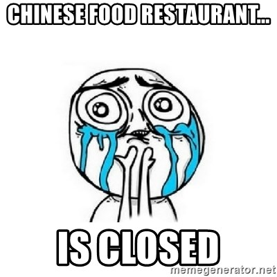 Crying face - CHINESE FOOD RESTAURANT... IS CLOSED