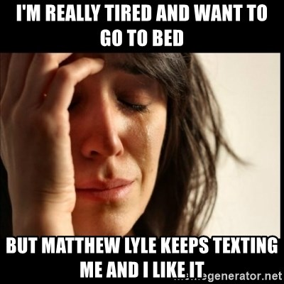 First World Problems - I'm really tired and want to go to bed But matthew lyle keeps texting me and i like it