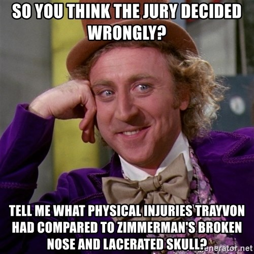 Willy Wonka - So you think the jury decided wrongly? Tell me what physical injuries Trayvon had compared to Zimmerman's broken nose and lacerated skull?