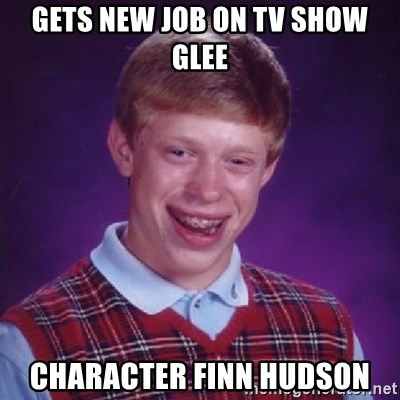 Bad Luck Brian - GETS NEW JOB ON TV SHOW GLEE CHARACTER FINN HUDSON