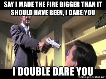 Say what again - SAY I MADE THE FIRE BIGGER THAN IT SHOULD HAVE BEEN, I DARE YOU I DOUBLE DARE YOU
