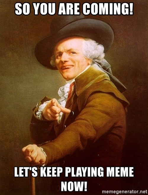 Joseph Ducreux - so you are coming! let's keep playing meme now!