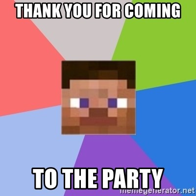 Minecraft Man - thank you for coming to the party