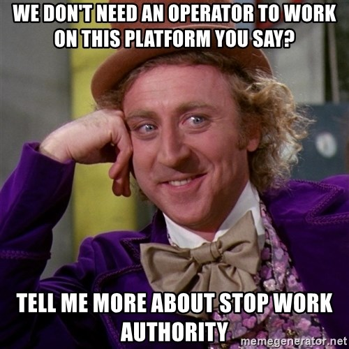 Willy Wonka - WE DON'T NEED AN OPERATOR TO WORK ON THIS PLATFORM YOU SAY? TELL ME MORE ABOUT STOP WORK AUTHORITY