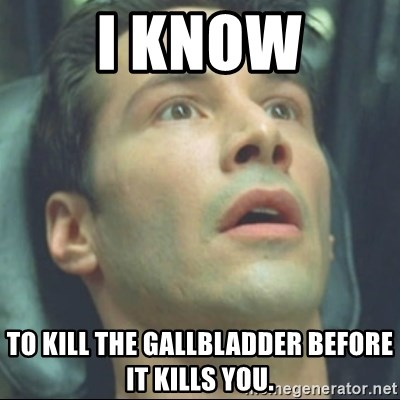 i know kung fu - I know to kill the gallbladder before it kills you.