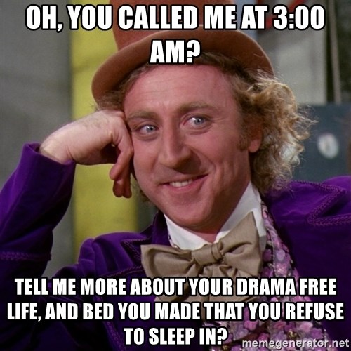 Willy Wonka - oh, you called me at 3:00 Am? Tell me more about your drama free life, and bed you made that you refuse to sleep in?