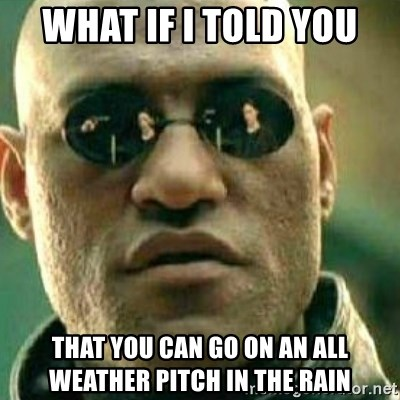 What If I Told You - What if i told you that you can go on an all weather pitch in the rain