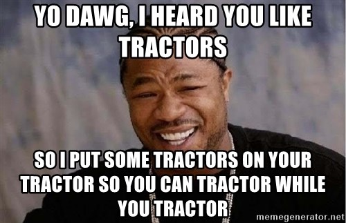 Yo Dawg - Yo dawg, i heard you like tractors so i put some tractors on your tractor so you can tractor while you tractor