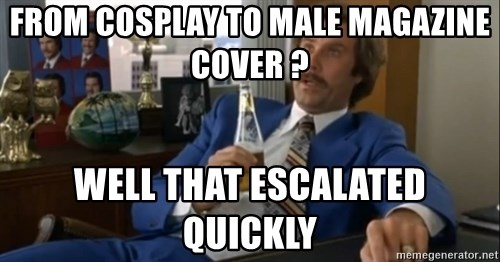 well that escalated quickly  - FROM COSPLAY TO MALe MAGAZINE COVER ? well that escalated quickly