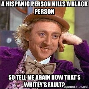 Willy Wonka - A hispanic person kills a black person so tell me again how that's whitey's fault?