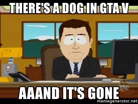south park aand it's gone - THERE'S A DOG IN GTA V AAAND IT'S GONE
