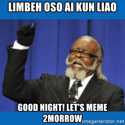 Too damn high - limbeh oso ai kun liao good night! let's meme 2morrow