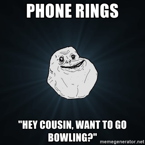 """Forever Alone - PHONE RINGS """"HEY COUSIN, WANT TO GO BOWLING?"""""""