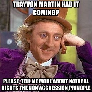 Willy Wonka - Trayvon Martin Had it coming? PLease, tell me more about natural rights the non aggression princple