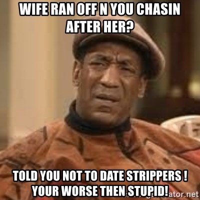 Confused Bill Cosby  - Wife Ran Off N You Chasin After Her? Told You Not To Date Strippers ! Your Worse Then Stupid!