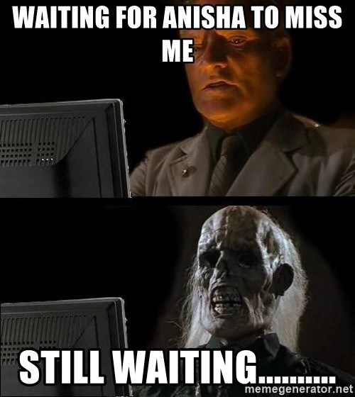 Waiting For - waiting for Anisha to miss me still waiting..........